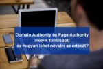 Domain Authority és Page Authority – melyik fontosabb és hogyan lehet növelni az értékét?