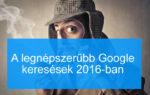 A legnépszerűbb Google keresések 2016-ban