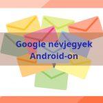 Már minden Androidos eszközön elérhető a Google Névjegyek szolgáltatás
