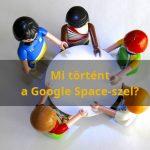 Gyorsan jött és gyorsan ment a Google Spaces